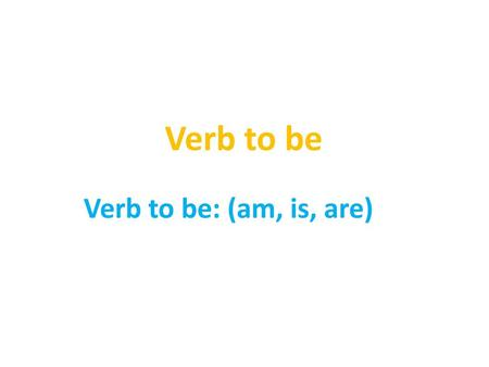 Verb to be Verb to be: (am, is, are).