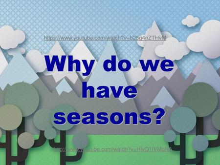 Why do we have seasons? https://www.youtube.com/watch?v=b25g4nZTHvM