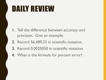 Daily Review Tell the difference between accuracy and precision. Give an example. Record 56,489.23 in scientific notation. Record 0.0025050 in scientific.