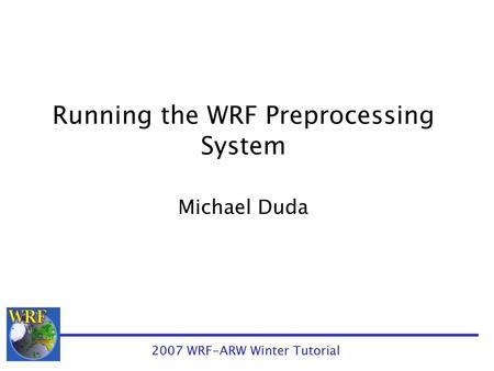 Installing and Running the WPS Michael Duda 2006 WRF-ARW Summer