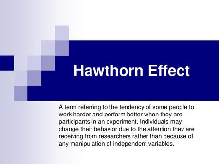 Hawthorn Effect A term referring to the tendency of some people to work harder and perform better when they are participants in an experiment. Individuals.