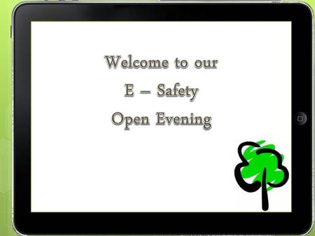 Welcome to our E – Safety Open Evening.