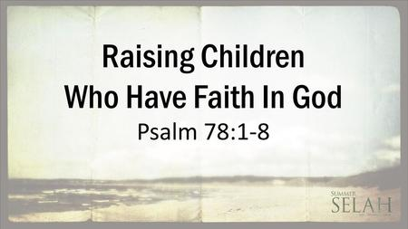 Raising Children Who Have Faith In God Psalm 78:1-8