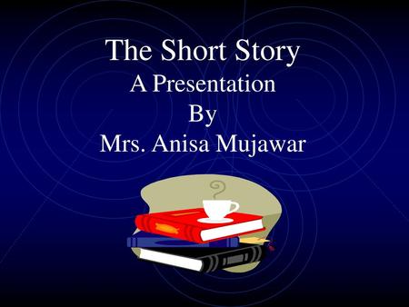 The Short Story A Presentation By Mrs. Anisa Mujawar