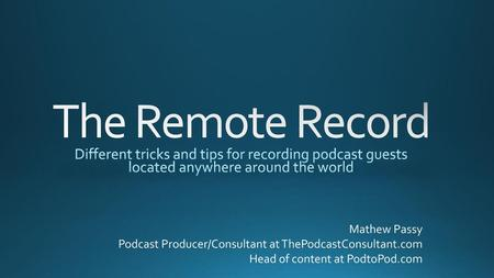 The Remote Record Different tricks and tips for recording podcast guests located anywhere around the world Mathew Passy Podcast Producer/Consultant at.