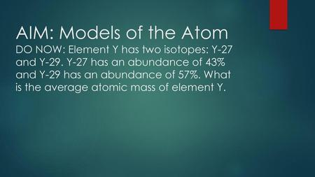 AIM: Models of the Atom DO NOW: Element Y has two isotopes: Y-27 and Y-29. Y-27 has an abundance of 43% and Y-29 has an abundance of 57%. What is the average.