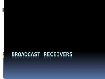 Broadcast receivers.