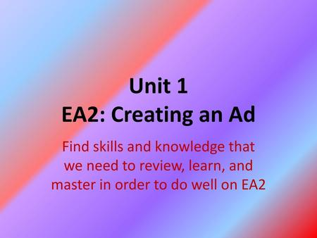 Unit 1 EA2: Creating an Ad Find skills and knowledge that we need to review, learn, and master in order to do well on EA2.