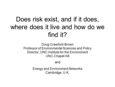 Does risk exist, and if it does, where does it live and how do we find it? Doug Crawford-Brown Professor of Environmental Sciences and Policy Director,