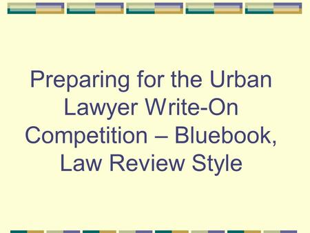 Preparing for the Urban Lawyer Write-On Competition – Bluebook, Law Review Style.