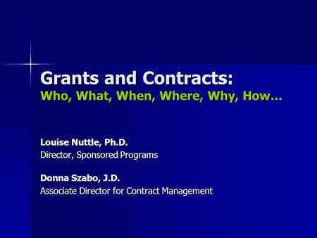 Grants and Contracts: Who, What, When, Where, Why, How… Louise Nuttle, Ph.D. Director, Sponsored Programs Donna Szabo, J.D. Associate Director for Contract.