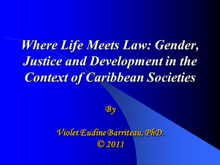 Where Life Meets Law: Gender, Justice and Development in the Context of Caribbean Societies Where Life Meets Law: Gender, Justice and Development in the.