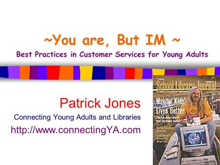 ~You are, But IM ~ Best Practices in Customer Services for Young Adults Patrick Jones Connecting Young Adults and Libraries