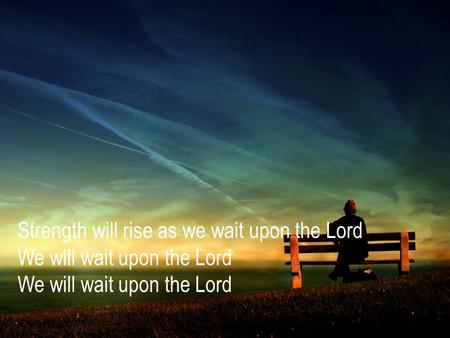 Strength will rise as we wait upon the Lord We will wait upon the Lord We will wait upon the Lord.