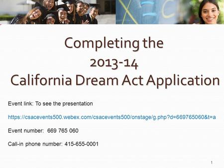 Completing the 2013-14 California Dream Act Application 1 Event link: To see the presentation https://csacevents500.webex.com/csacevents500/onstage/g.php?d=669765060&t=a.