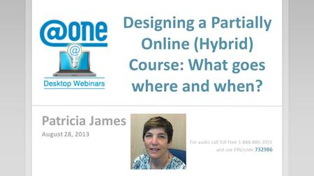 Designing a Partially Online (Hybrid) Course: What goes where and when? Patricia James August 28, 2013 For audio call Toll Free 1-888-886-3951 and use.