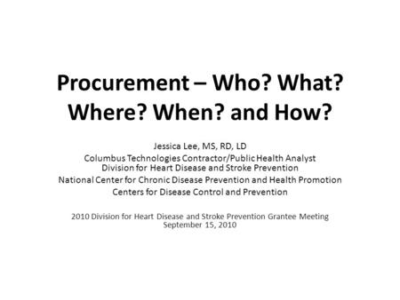 Procurement – Who? What? Where? When? and How? Jessica Lee, MS, RD, LD Columbus Technologies Contractor/Public Health Analyst Division for Heart Disease.
