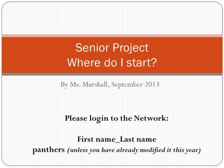 By Ms. Marshall, September 2013 Senior Project Where do I start? Please login to the Network: First name_Last name panthers (unless you have already modified.