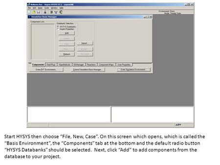 "Start HYSYS then choose ""File, New, Case"". On this screen which opens, which is called the ""Basis Environment"", the ""Components"" tab at the bottom and."