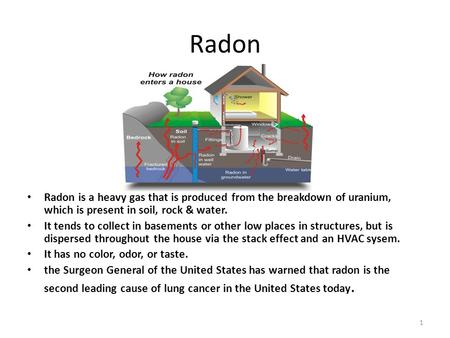 Radon Radon is a heavy gas that is produced from the breakdown of uranium, which is present in soil, rock & water. It tends to collect in basements or.