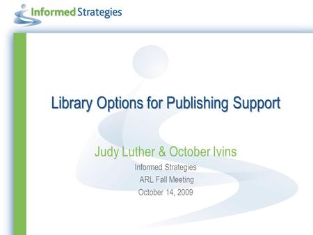 Library Options for Publishing Support Judy Luther & October Ivins Informed Strategies ARL Fall Meeting October 14, 2009.