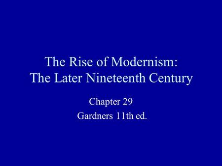 The Rise of Modernism: The Later Nineteenth Century Chapter 29 Gardners 11th ed.