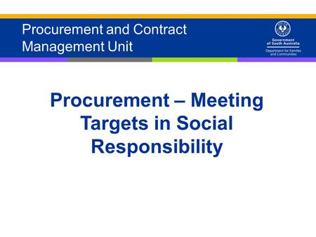 1 Procurement and Contract Management Unit Procurement – Meeting Targets in Social Responsibility.