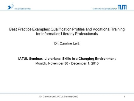 Technische Universität München Universitätsbibliothek Dr. Caroline Leiß, IATUL Seminar 20101 Best Practice Examples: Qualification Profiles and Vocational.