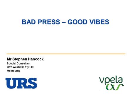 BAD PRESS – GOOD VIBES Mr Stephen Hancock Special Consultant URS Australia Pty Ltd Melbourne.