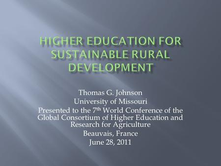 Thomas G. Johnson University of Missouri Presented to the 7 th World Conference of the Global Consortium of Higher Education and Research for Agriculture.