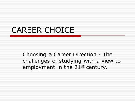 CAREER CHOICE Choosing a Career Direction - The challenges of studying with a view to employment in the 21 st century.