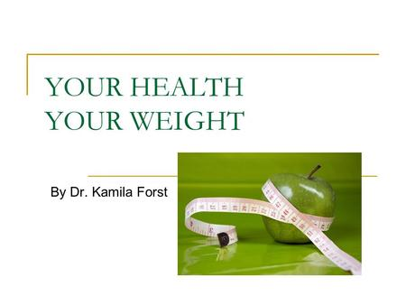 YOUR HEALTH YOUR WEIGHT By Dr. Kamila Forst. Excess weight and extra body fat may lead to problems such as high BP, high blood cholesterol and type II.