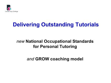 Delivering Outstanding Tutorials new National Occupational Standards for Personal Tutoring and GROW coaching model.