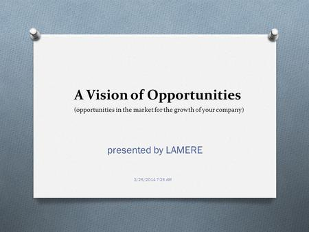 A Vision of Opportunities presented by LAMERE 3/25/2014 7:25 AM (opportunities in the market for the growth of your company)