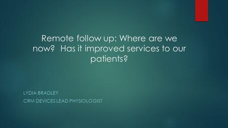 Remote follow up: Where are we now? Has it improved services to our patients? LYDIA BRADLEY CRM DEVICES LEAD PHYSIOLOGIST.