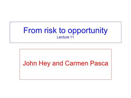From risk to opportunity Lecture 11 John Hey and Carmen Pasca.