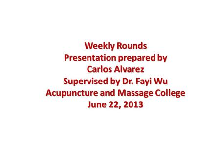 Weekly Rounds Presentation prepared by Carlos Alvarez Supervised by Dr. Fayi Wu Acupuncture and Massage College June 22, 2013.