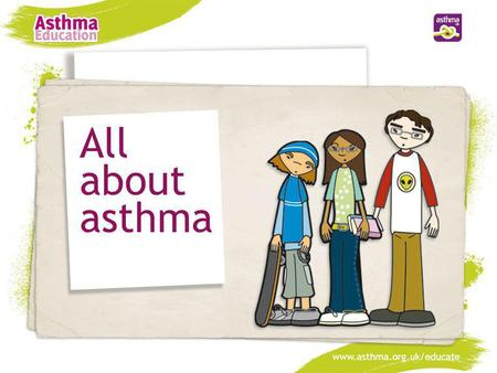 All about asthma www.asthma.org.uk/educate.