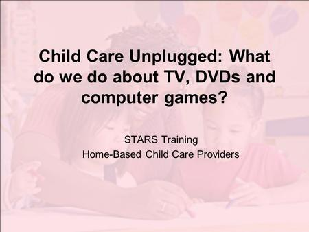 Child Care Unplugged: What do we do about TV, DVDs and computer games? STARS Training Home-Based Child Care Providers.