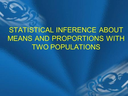STATISTICAL INFERENCE ABOUT MEANS AND PROPORTIONS WITH TWO POPULATIONS