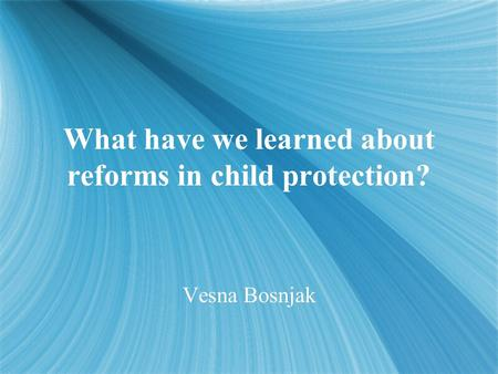 What have we learned about reforms in child protection? Vesna Bosnjak.