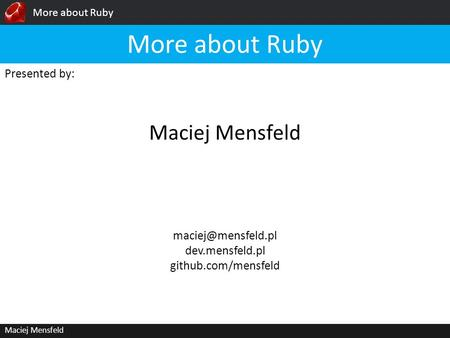 More about Ruby Maciej Mensfeld Presented by: Maciej Mensfeld More about Ruby dev.mensfeld.pl github.com/mensfeld.