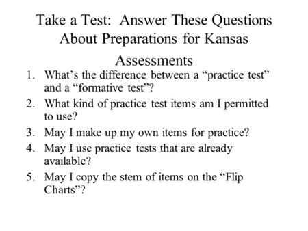 "Take a Test: Answer These Questions About Preparations for Kansas Assessments 1.What's the difference between a ""practice test"" and a ""formative test""?"