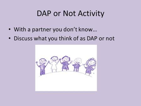 DAP or Not Activity With a partner you don't know… Discuss what you think of as DAP or not.