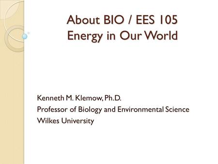 About BIO / EES 105 Energy in Our World Kenneth M. Klemow, Ph.D. Professor of Biology and Environmental Science Wilkes University.