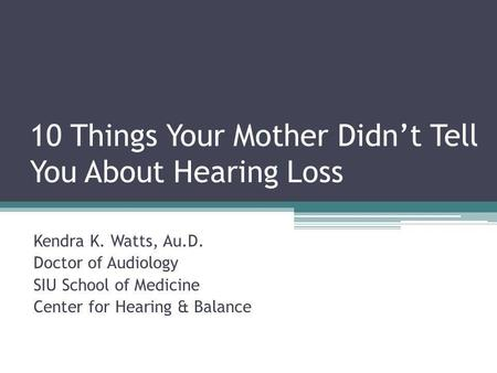 10 Things Your Mother Didn't Tell You About Hearing Loss Kendra K. Watts, Au.D. Doctor of Audiology SIU School of Medicine Center for Hearing & Balance.
