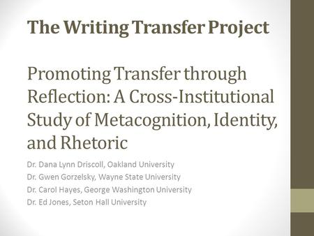 The Writing Transfer Project Promoting Transfer through Reflection: A Cross-Institutional Study of Metacognition, Identity, and Rhetoric Put names on.