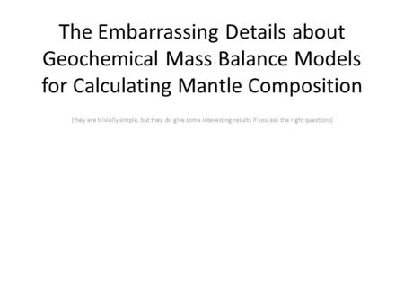 The Embarrassing Details about Geochemical Mass Balance Models for Calculating Mantle Composition (they are trivially simple, but they do give some interesting.