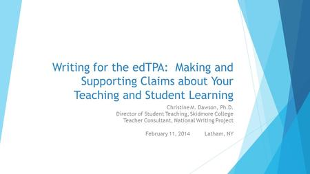 Writing for the edTPA: Making and Supporting Claims about Your Teaching and Student Learning Christine M. Dawson, Ph.D. Director of Student Teaching, Skidmore.