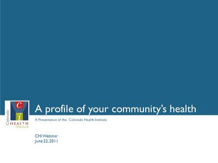 A Presentation of the Colorado Health Institute A profile of your community's health May 4, 2009 CHI Webinar June 22, 2011.